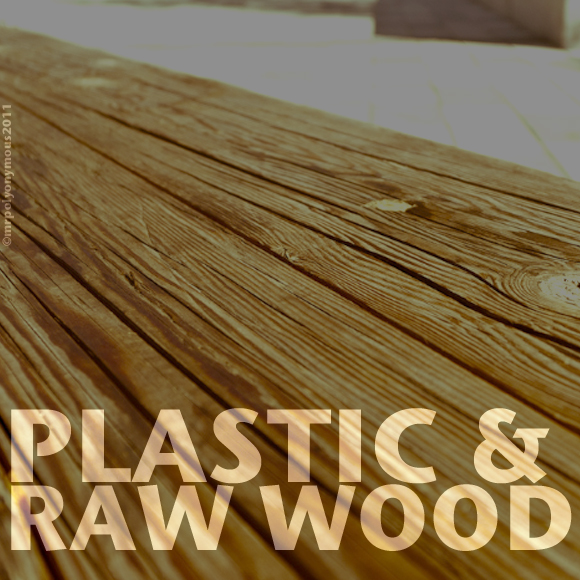 Plastic and Raw Wood